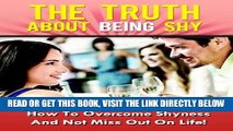 Read Now The Truth About Being Shy - How To Overcome Shyness And Not Miss Out On Life! (Shyness,