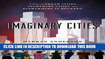 [READ] EBOOK Imaginary Cities: A Tour of Dream Cities, Nightmare Cities, and Everywhere in Between