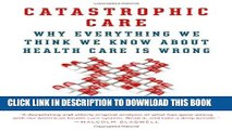 [PDF] Catastrophic Care: Why Everything We Think We Know about Health Care Is Wrong Full Colection