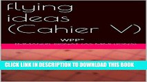 [PDF] flying ideas (cahier V): WPP° (WPP° (les 5 Grands Cahiers Noir(e)s)) (French Edition)