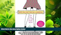 Online eBook Boys Will Put You on a Pedestal (So They Can Look Up Your Skirt): A Dad s Advice for