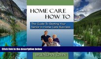 READ FULL  HOME CARE HOW TO - The Guide To Starting Your Senior In Home Care Business  READ Ebook