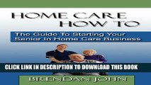 New Book Home Care How to: The Guide to Starting Your Senior in Home Care Business