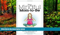 READ NOW  The Mindful Mom-To-Be: A Modern Doula s Guide to Building a Healthy Foundation from
