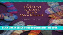 [PDF] The Twisted Sisters Sock Workbook: Dyeing, Painting, Spinning, Designing, Knitting Full Online