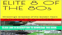 [PDF] ELITE 8 OF THE 80s: Wrestling s Greatest of the Golden Years (Icons of the 80s Book 2)