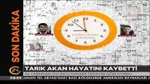 #SONDAKİKA Tarık Akan hayatını kaybetti