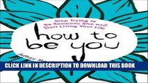 [EBOOK] DOWNLOAD How to Be You: Stop Trying to Be Someone Else and Start Living Your Life READ NOW