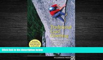 For you Traditional Lead Climbing: A Rock Climber s Guide to Taking the Sharp End of the Rope