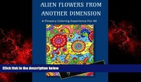 FREE DOWNLOAD  Alien Flowers From Another Dimension: A Flowery Coloring Experience For All  BOOK