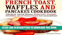 [Read PDF] French toast, Waffles and Pancakes Cookbook: Quick and Easy French Toast, Waffles and