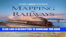 Read Now The Times Mapping the Railways: The Journey of Britain s Railways Through Maps from 1819
