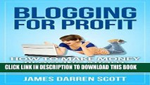 [Free Read] Blogging For Profit: How To Make Money Blogging About Your Passion (Blogging Made