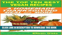 Ebook THE TOP TEN BEST VEGAN RECIPES: A HOMEMADE THANKSGIVING MEAL and MORE Free Download