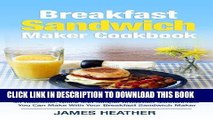 Best Seller Breakfast Sandwich Maker Cookbook: 45 Delicious, Quick and Simple Breakfast Sandwiches