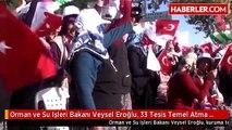Orman ve Su Işleri Bakanı Veysel Eroğlu, 33 Tesis Temel Atma ve Açılış Törenine Katıldı