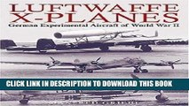 Read Now Luftwaffe X-Planes: German Experimental and Prototype Planes of World War II Download