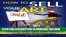 Best Seller How to Sell Your Art: Discover How to Stop Being a Starving Artist and Start Being a
