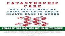 [FREE] EBOOK Catastrophic Care: Why Everything We Think We Know about Health Care Is Wrong BEST