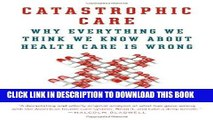 [Ebook] Catastrophic Care: Why Everything We Think We Know about Health Care Is Wrong Download Free