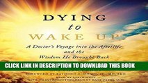 [EBOOK] DOWNLOAD Dying to Wake Up: A Doctor s Voyage into the Afterlife and the Wisdom He Brought