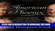 Read Now American Phoenix: John Quincy and Louisa Adams, the War of 1812, and the Exile that Saved