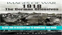 Read Now 1918 The German Offensives: Rare Photographs from Wartime Archives (Images of War)