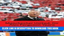 [PDF] Manchester United: Sir Alex Ferguson Years: Re-Live The Rollercoaster Popular Collection