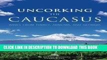 Ebook Uncorking the Caucasus: Wines from Turkey, Armenia, and Georgia Free Read
