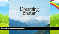 Big Deals  Dreaming Bhutan: Journey in the Land of the Thunder Dragon  Full Ebooks Most Wanted