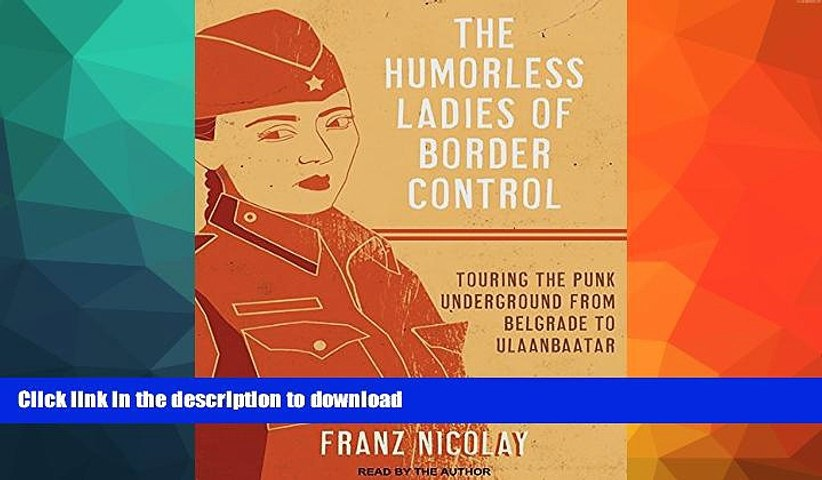 READ BOOK  The Humorless Ladies of Border Control: Touring the Punk Underground from Belgrade to