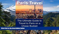 READ FULL  Paris Travel: The Ultimate Guide to Travel to Paris on a Cheap Budget: Paris Travel,