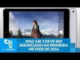 iPad Air 3 deve ser anunciado na primeira metade de 2016, mas sem 3D Touch
