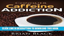 Ebook Conquer Caffeine Addiction: The Permanent Solution To Overcome Drinking Caffeine And Stop