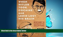 FREE DOWNLOAD  When Hitler Took Cocaine and Lenin Lost His Brain: History s Unknown Chapters