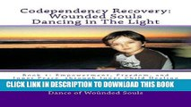 [PDF] Codependency Recovery:  Wounded Souls Dancing in The Light: Book 1: Empowerment, Freedom,