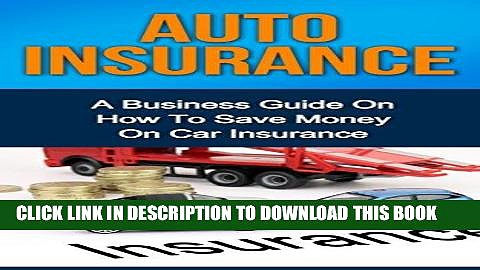 [PDF] AUTO INSURANCE: A Business Guide On How To Save Money On Car Insurance (Home insurance, car