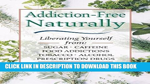 Ebook Addiction-Free–Naturally: Liberating Yourself from Tobacco, Caffeine, Sugar, Alcohol,