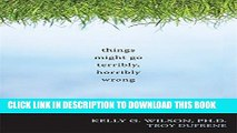 Ebook Things Might Go Terribly, Horribly Wrong: A Guide to Life Liberated from Anxiety Free Read