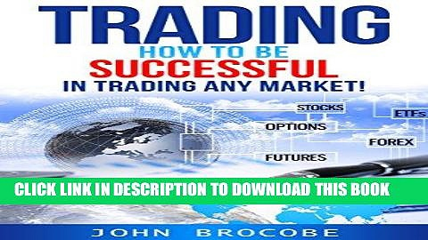 [PDF] Trading: How to Be Successful in Trading Any Market!: Stocks, Options, Futures, Forex, ETFs
