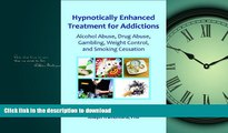 READ BOOK  Hypnotically Enhanced Treatment for Addictions: Alcohol Abuse, Drug Abuse, Gambling,