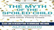 Read Now The Myth of the Spoiled Child: Coddled Kids, Helicopter Parents, and Other Phony Crises