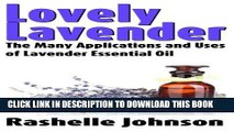 Read Now Lovely Lavender: The Many Applications and Uses of Lavender Essential Oil (Essential Oils