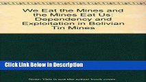 [Download] We Eat the Mines and the Mines Eat Us: Dependency and Exploitation in Bolivian Tin