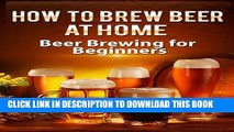 [PDF] How To Brew Beer At Home: Beer Brewing for Beginners (Brewing Beer) Full Collection