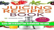 Ebook The Juicing Recipes Book: 150 Healthy Juicer Recipes to Unleash the Nutritional Power of