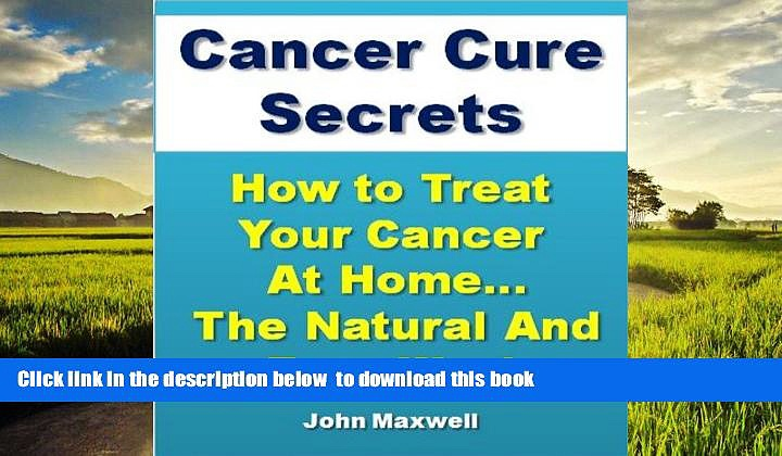 liberty books  Cancer Cure Secrets: How to Treat Cancer at Home…The Natural and Easy Way! full