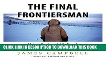 Read Now The Final Frontiersman: Heimo Korth and His Family, Alone in Alaska s Arctic Wilderness