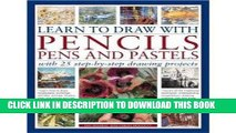 Ebook Learn to Draw with Pencils, Pens and Pastels: With 25 Step-By-Step Projects: Learn How To