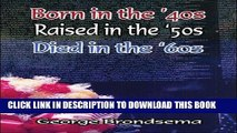 Ebook Born in the  40s, Raised in the  50s, Died in the  60s Free Read